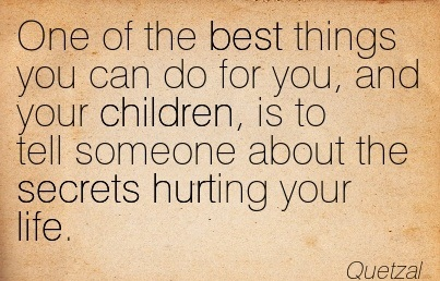 One Of The Best Things You Can Do For You, And Your Children, Is To Tell Someone About The Secrets Hurting Your Life. - Quetzal - Addiction Quotes