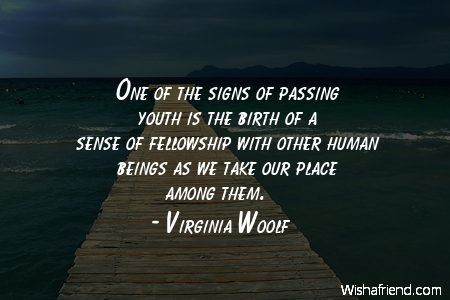 One Of The Signs Of Passing Youth Is The Birth OF A Sense Of Fellowship With Other Human Beings As We Take Our Place Among Them. - Virginia Woolf