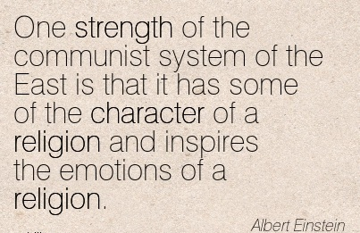One Strength of the Communist System of the East is that it has Some of the Character of a Religion and Inspires the Emotions of a Religion. - Albert Einstein
