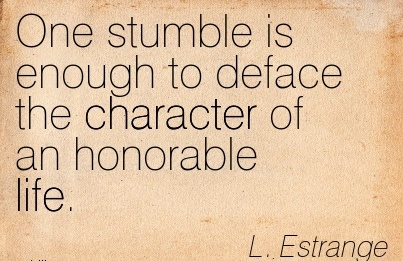 One Stumble is Enough to Deface the Character of an Honorable Life. - L. Estrange