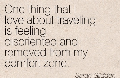 One thing that I Love About Traveling is Feeling Disoriented And Removed From my Comfort Zone. - Comfort Quotes