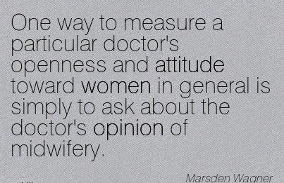 One Way To Measure A Particular Doctor's Openness And Attitude Toward Women In General Is Simply To Ask About The Doctor's Opinion Of Midwifery. - Marsden Wagner