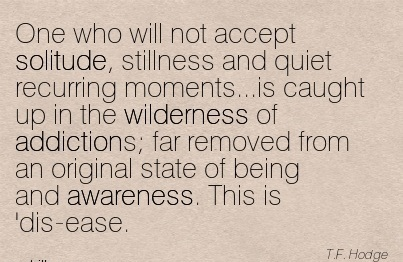 One Who Will Not Accept Solitude, Stillness And Quiet Recurring Moments…is Caught Up in the Wilderness of Addictions.. - T.F. Hodge