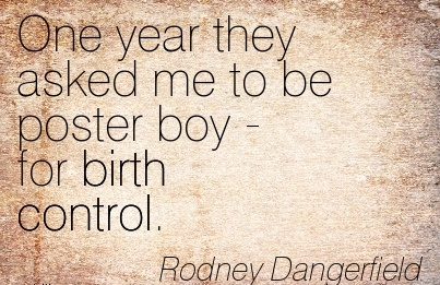 One Year They Asked Me To Be Poster Boy - For Birth Control. - Rodney Dangerfield