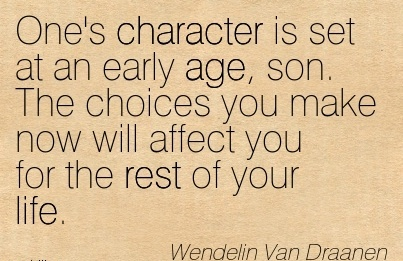 One's Character is Set at An Early age, son. The Choices you Make now will Affect you for the Rest of your Life. - Wendelin van Draanen