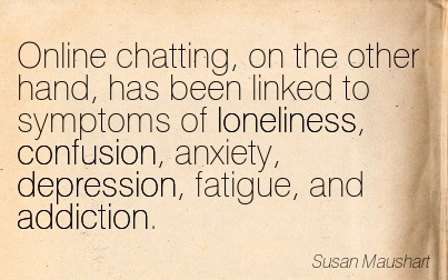 Online Chatting, on the Other Hand, has Been Linked To Symptoms of Loneliness, Confusion, Anxiety, Depression, Fatigue, and Addiction. - Susan Maushart