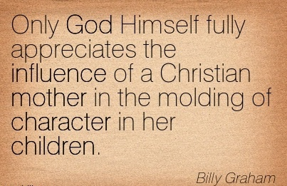 Only God Himself Fully Appreciates the Influence of a Christian Mother in the Molding of Character in her Children. - Billy Graham