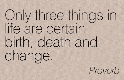 Only Three Things In Life Are Certain Birth, Death And Change. - Proverb