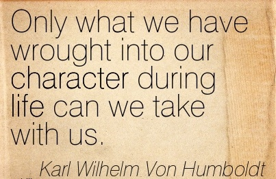 Only what we have Wrought into our Character During life can we Take With us. - Karl Wihelm Von Humboldt