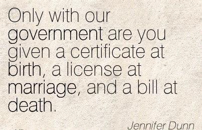 Only With Our Government Are You Given A certificate at birth, A License at Marriage, And a Bill At Death. - Jennifer Dunn