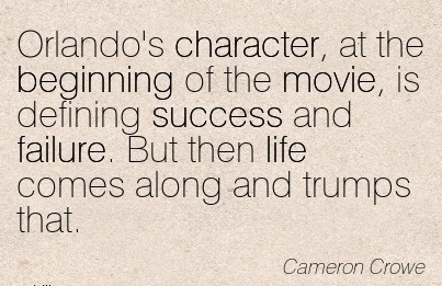 Orlando's Character, at the Beginning of the Movie, is Defining Success and Failure. But then life Comes Along and Trumps That. - Cameron Crowe