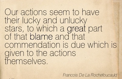 Our Actions Seem To Have Their Lucky And Unlucky Stars, To Which A Great Part Of That Blame And  Given To The Actions Themselves. -  Francois De La