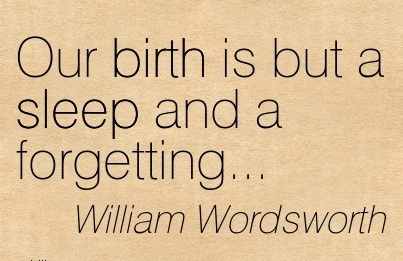 Our Birth Is But A Sleep And A Forgetting.. - William Wordsworth