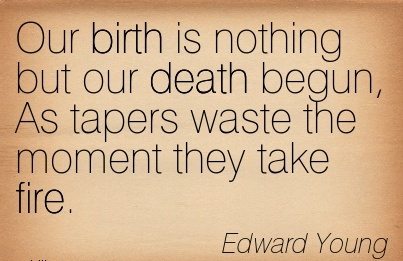 Our Birth Is Nothing But Our Death Begun, As Tapers Waste The Moment They Take Fire. - Edward Young
