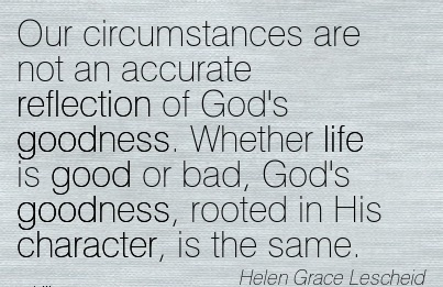 Our Circumstances are Not an Accurate Reflection of God's goodness. Whether life is good or bad, God's goodness, rooted in His Character, is the same. - Helen Grace