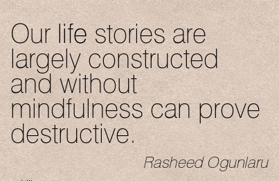 Our Life Stories Are Largely Constructed And Without Mindfulness Can Prove Destructive. - Rasheed Ogunlaru