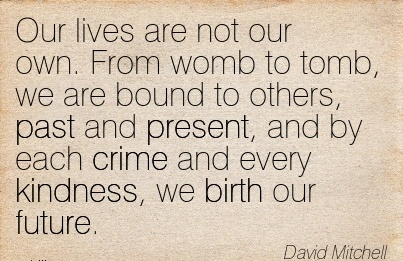 Our Lives Are Not Our Own. From Womb to Tomb, We Are Bound To Others, past And present, and by each crime and Every Kindness, we Birth Our Future. - David Mitchell