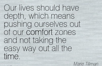 Our Lives Should have Depth, Which means pushing Ourselves out of our Comfort Zones And not taking the Easy Way out all the time. - Marie Tillman