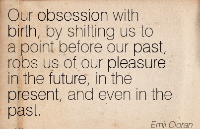 Our Obsession With Birth, By Shifting Us To A Point Before Our Past, Robs us of our Pleasure in the Future, in the Present, and Even in the Past. - Emil Cioran