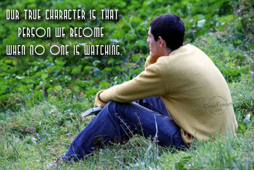 Our True Character Is that Person We Before When No One is Watching.