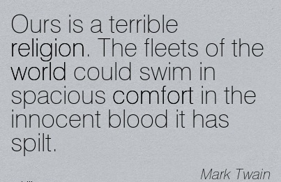 Ours is a Terrible Religion. The Fleets of the World Could Swim in Spacious Comfort in the Innocent Blood it has Spilt. - Mark Twain