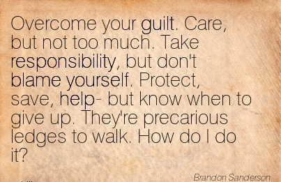 Overcome Your Guilt. Care, But Not Too Much. Take Responsibility, But Don't Blame Yourself… - Brandon Sanderson