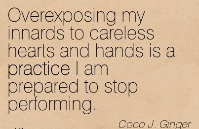 Overexposing My Innards to Careless Hearts and Hands is a Practice I am Prepared to Stop Performing. - Coco J. Ginger - Addiction Quotes