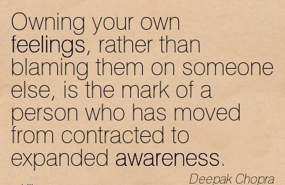 Owning Your Own Feelings, Rather Than Blaming Them On Someone Else, Is The Mark Of A Person Who Has Moved From Contracted To Expanded Awareness. - Deepak Chopra