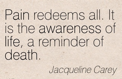 Pain Redeems All. It Is The Awareness Of Life, A Reminder Of Death. - Jacqueline Carey