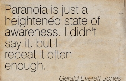 Paranoia Is Just A Heightened State Of Awareness. I Didn't Say It, But I Repeat It Often Enough. - Gerald Everett Jones