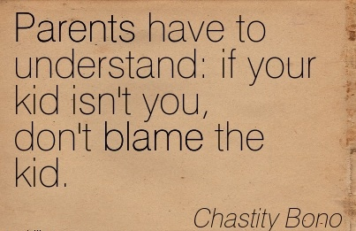 Parents Have To Understand If Your Kid Isn't You, Don't Blame The Kid.  - Chastity Bono