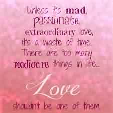 Passionate Extraordinary Love Quote-There are too many mediocre things in Life Love