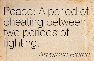 Peace A period of Cheating between two periods of fighting. - Ambrose Bierce