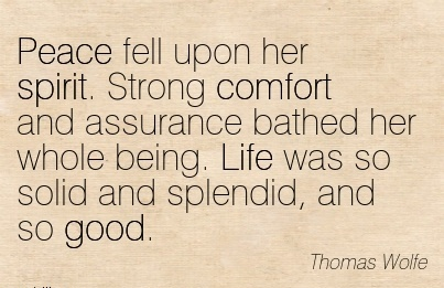 Peace fell upon her Spirit. Strong Comfort And Assurance Bathed her Whole Being. Life was so Solid and Splendid, And so Good. - Thomas Wolfe
