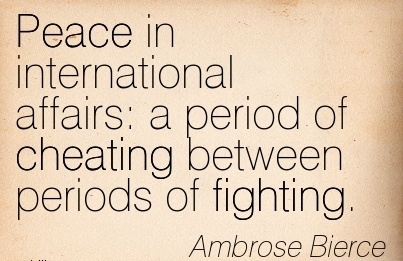 Peace in international affairs  a period of Cheating between periods of fighting. - Ambrose Bierce