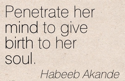 Penetrate Her Mind To Give Birth To Her Soul. - Habeeb Akande