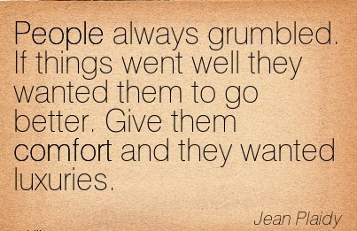 People Always Grumbled. If things Went Well they Wanted them To go better. Give them Comfort and they Wanted Luxuries. - Jean Plaidy