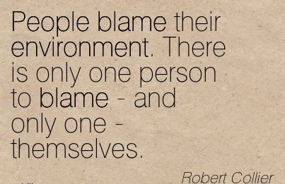 People Blame Their Environment. There Is Only One Person To Blame - And Only One - Themselves. - Robert Collier