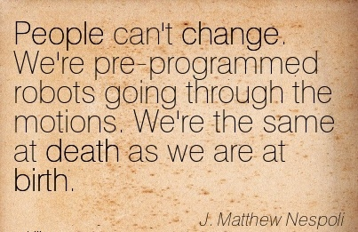 People Can't Change. We're Pre-Programmed Robots Going Through The Motions. We're The Same At Death As We Are At Birth. - J. Mathew Nespoli