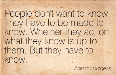 People Don't Want To Know. They Have To Be Made To Know. Whether They Act On What They Know Is Up To Them. But They Have To Know. - Anthony Burgess