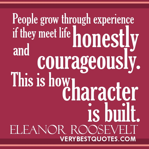 People grow through experience if they meet life honestly and courageously. This isb how Character is built. - Eleanor Rossevelt