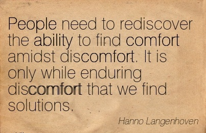 People Need To Rediscover The Ability to find Comfort Amidst Discomfort. It is Only While Enduring Discomfort that we find Solutions. - hanno Langenhoven