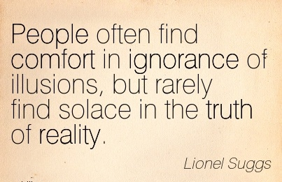 People often find Comfort in Ignorance of Illusions, but Rarely Find Solace in the Truth of Reality. - Lionel Suggs