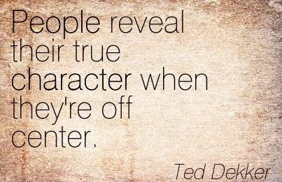People Reveal their true Character When they're off Center. - Ted Dekkar