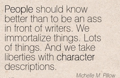 People Should know Better Than to be an ass in front of Writers. We Immortalize And we take Liberties with Character Descriptions. - Michelle M. Pillow