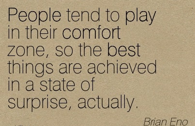 People Tend to play in their Comfort Zone, so The Best Things are Achieved in a State of Surprise, Actually. - Brian Eno