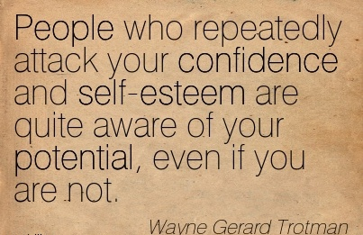 People Who Repeatedly Attack Your Confidence And Self-Esteem Are Quite Aware of Your Potential, Even If You Are Not. - Wayne Gerard Trotman