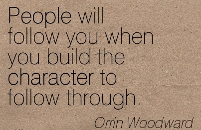 People will follow you when you Build the Character to Follow Through. - Orrin Woodward