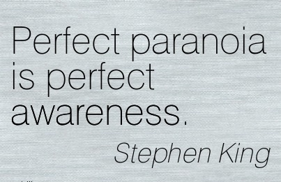Perfect Paranoia Is Perfect Awareness. - Stephen King