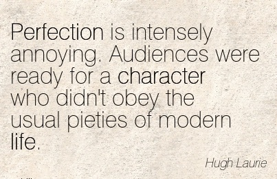 Perfection is Intensely annoying. Audiences were ready for a Character who didn't obey the Usual Pieties of Modern life. - Hugh Laurie